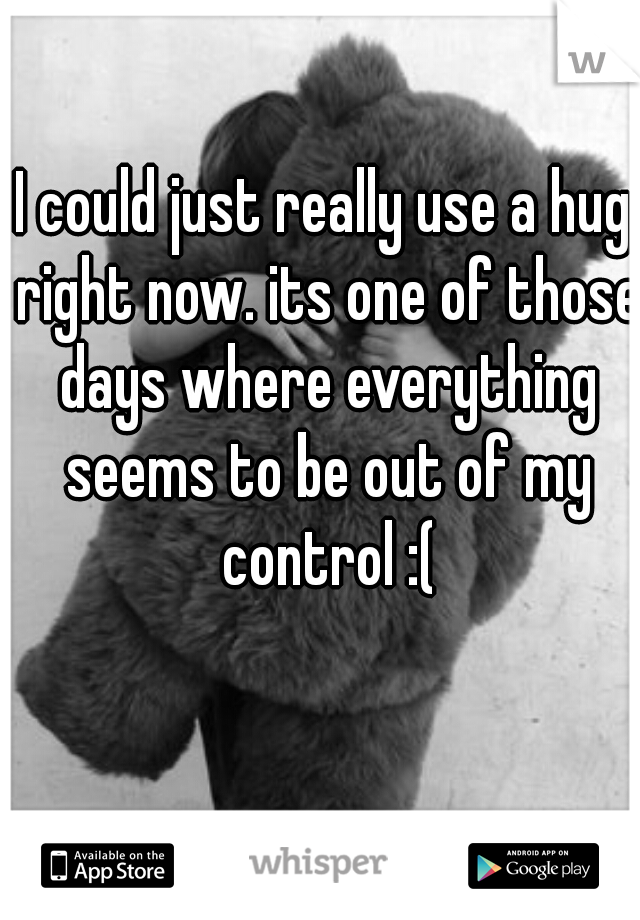 I could just really use a hug right now. its one of those days where everything seems to be out of my control :(