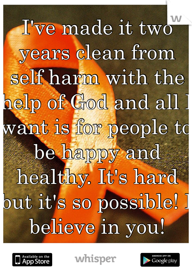 I've made it two years clean from self harm with the help of God and all I want is for people to be happy and healthy. It's hard but it's so possible! I believe in you!