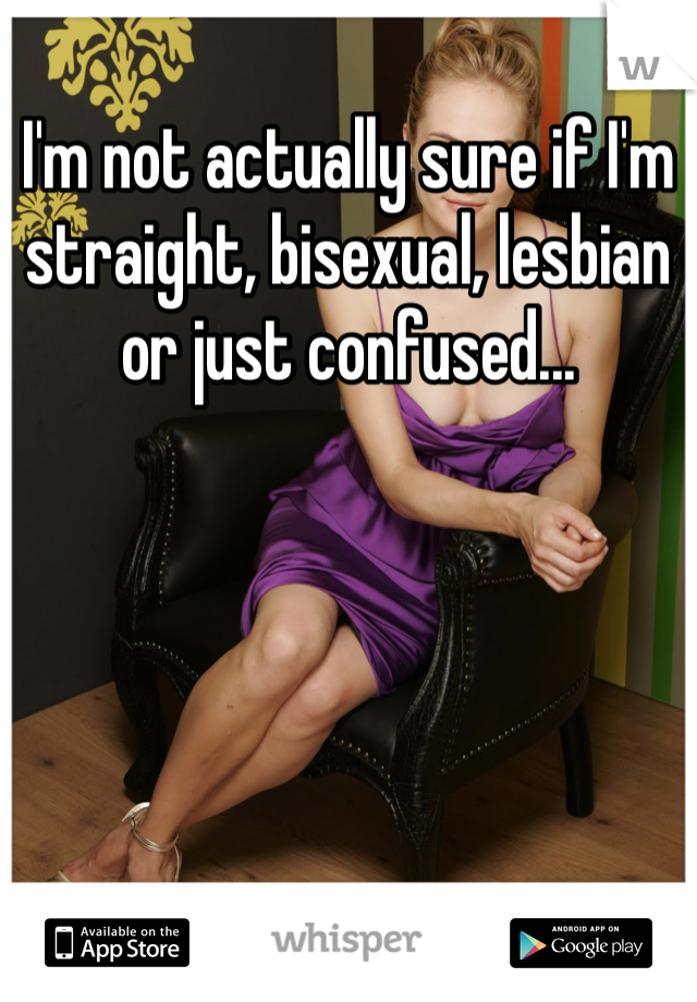 I'm not actually sure if I'm straight, bisexual, lesbian or just confused...