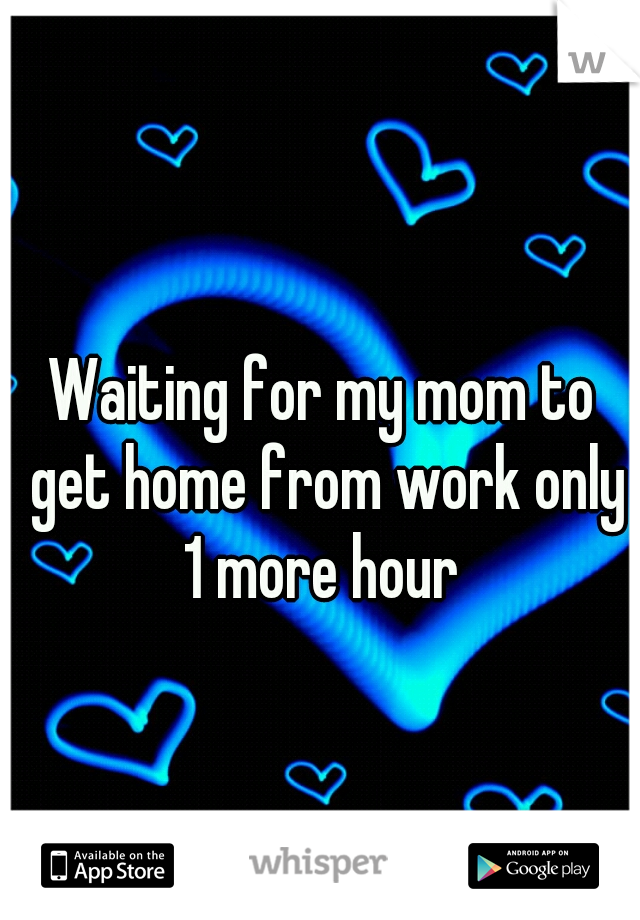 Waiting for my mom to get home from work only 1 more hour