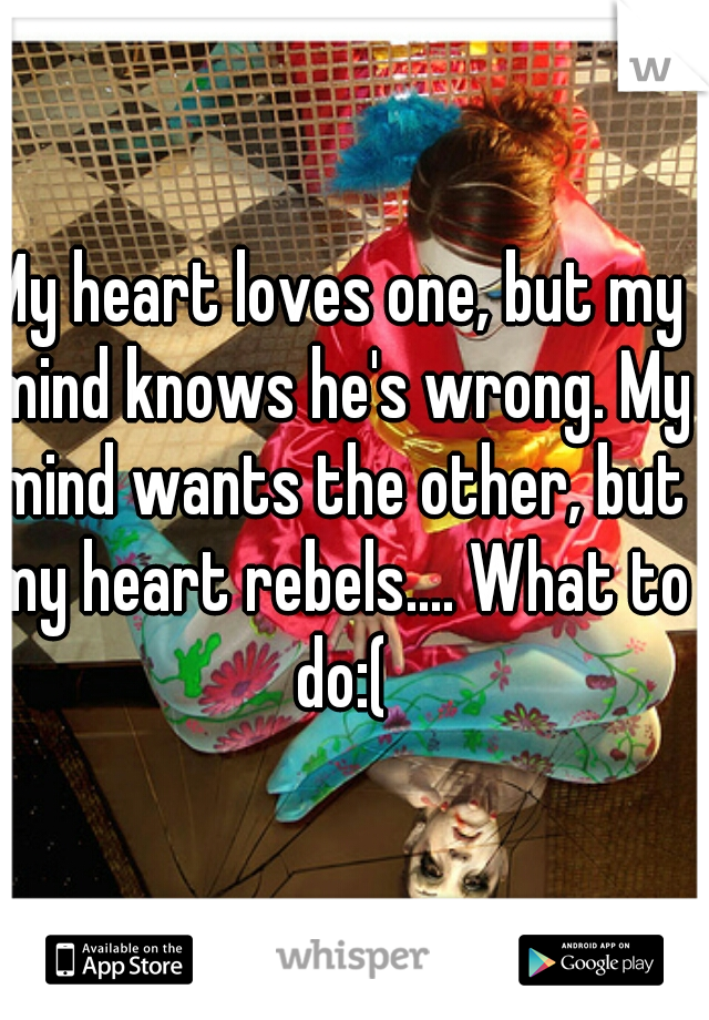 My heart loves one, but my mind knows he's wrong. My mind wants the other, but my heart rebels.... What to do:(