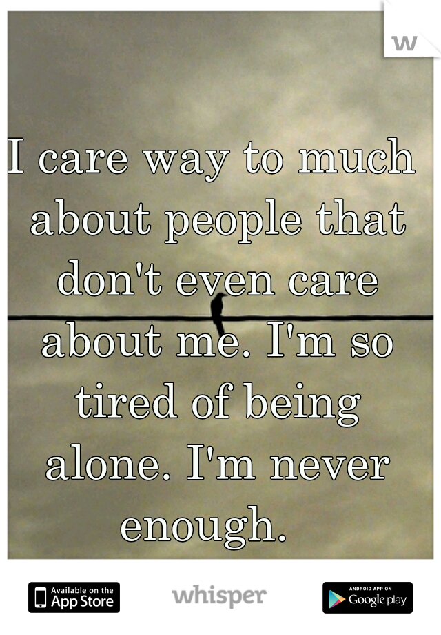 I care way to much about people that don't even care about me. I'm so tired of being alone. I'm never  enough.
