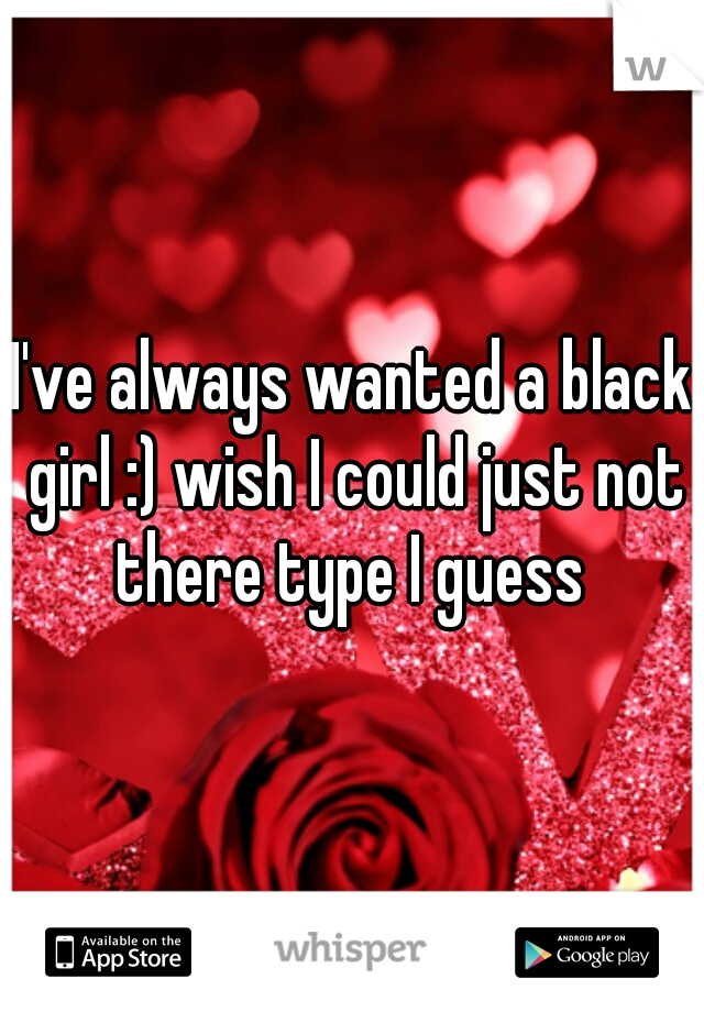 I've always wanted a black girl :) wish I could just not there type I guess