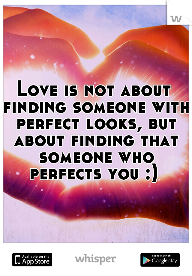 Love is not about finding someone with perfect looks, but about finding that someone who perfects you :)