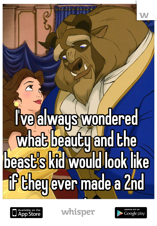 I've always wondered what beauty and the beast's kid would look like if they ever made a 2nd movie