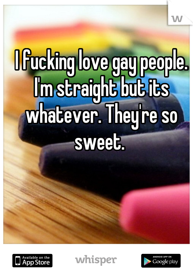 I fucking love gay people. I'm straight but its whatever. They're so sweet.
