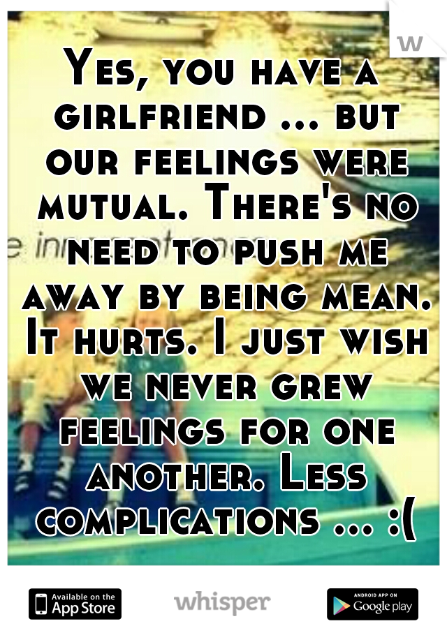 Yes, you have a girlfriend ... but our feelings were mutual. There's no need to push me away by being mean. It hurts. I just wish we never grew feelings for one another. Less complications ... :(