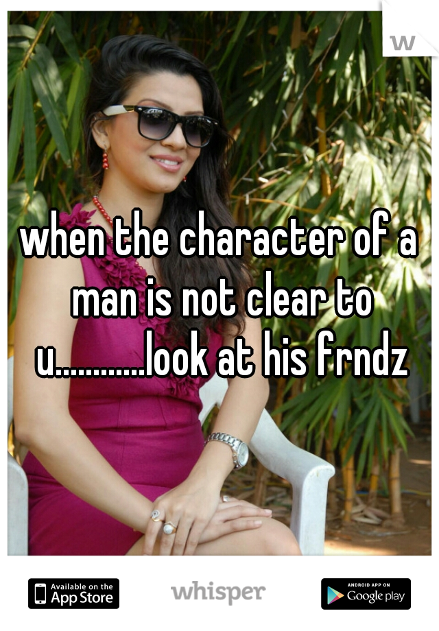 when the character of a man is not clear to u............look at his frndz