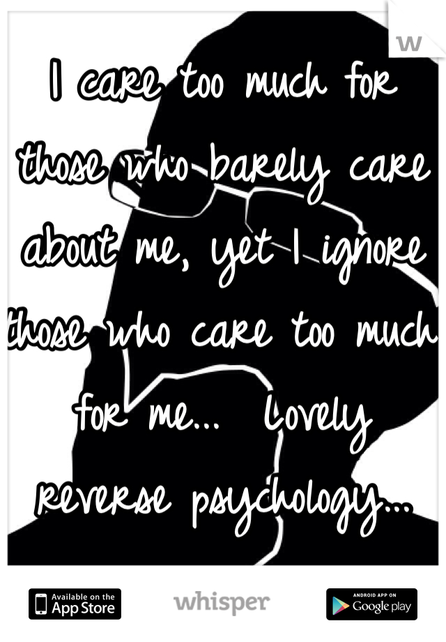 I care too much for those who barely care about me, yet I ignore those who care too much for me...  Lovely reverse psychology...