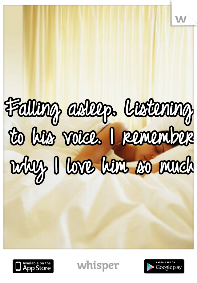 Falling asleep. Listening to his voice. I remember why I love him so much.