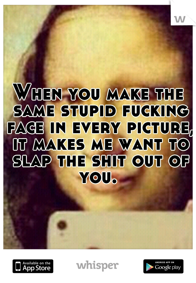 When you make the same stupid fucking face in every picture, it makes me want to slap the shit out of you.