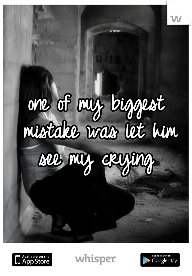 one of my biggest mistake was let him see my crying