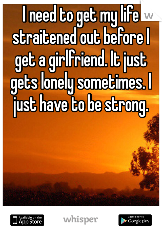 I need to get my life straitened out before I get a girlfriend. It just gets lonely sometimes. I just have to be strong.