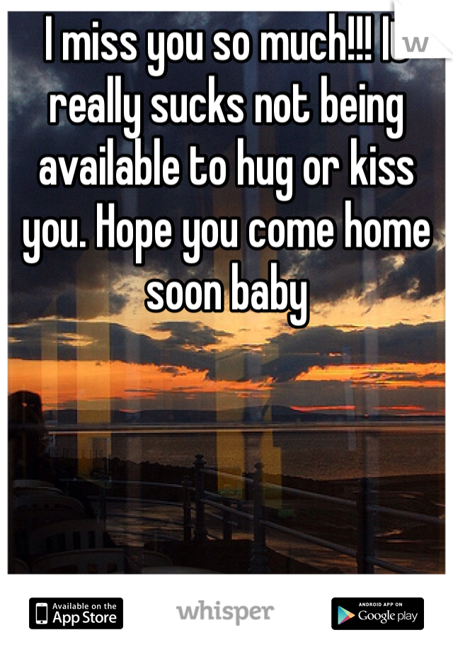 I miss you so much!!! It really sucks not being available to hug or kiss you. Hope you come home soon baby