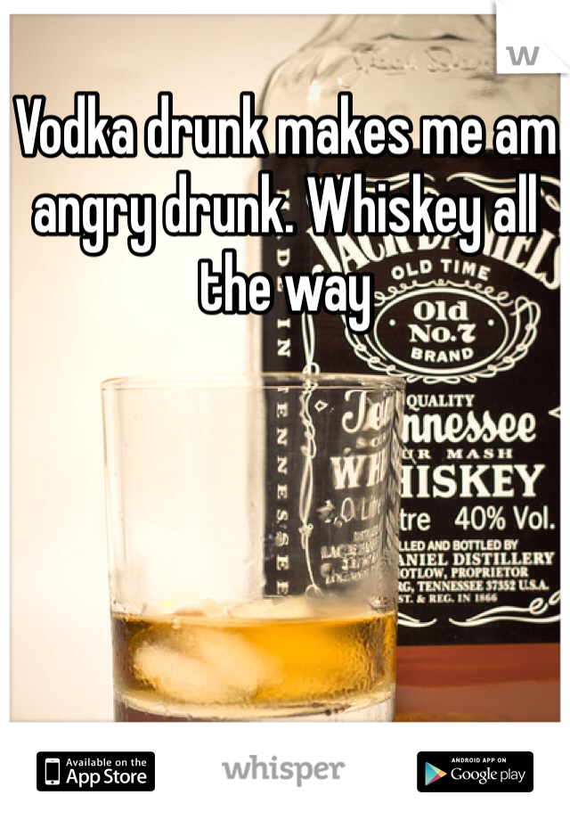 Vodka drunk makes me am angry drunk. Whiskey all the way
