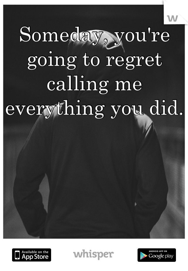 Someday, you're going to regret calling me everything you did.