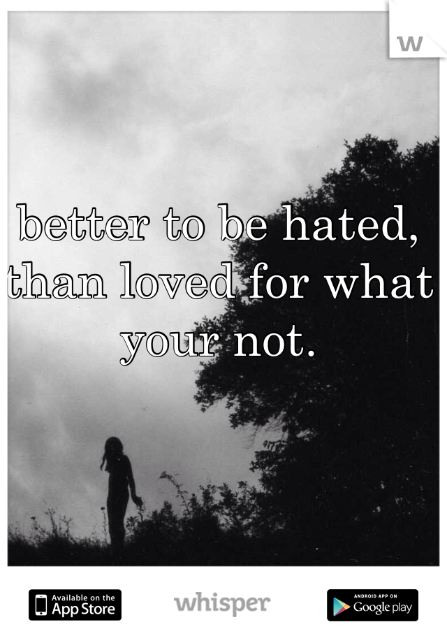 better to be hated, than loved for what your not.