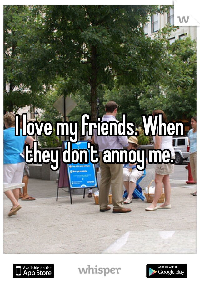I love my friends. When they don't annoy me.