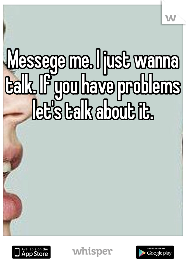Messege me. I just wanna talk. If you have problems let's talk about it.