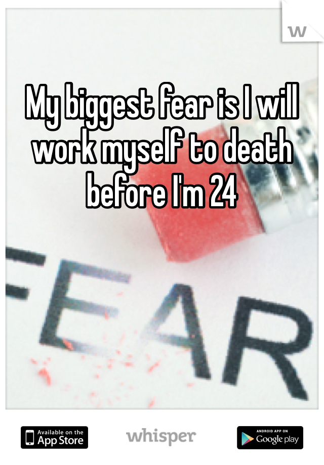 My biggest fear is I will work myself to death before I'm 24