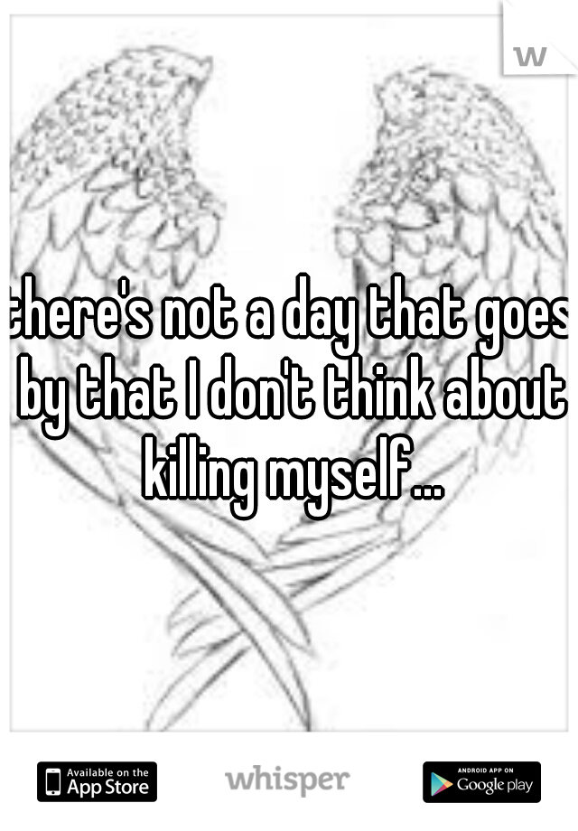 there's not a day that goes by that I don't think about killing myself...