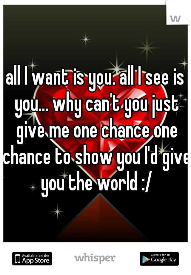 all I want is you. all I see is you... why can't you just give me one chance one chance to show you I'd give you the world :/