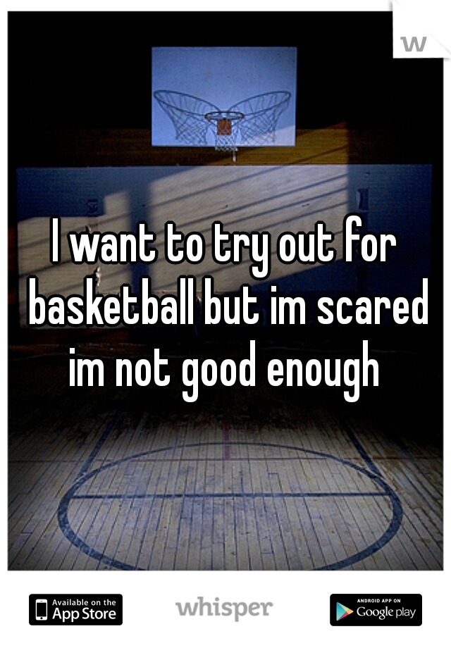 I want to try out for basketball but im scared im not good enough