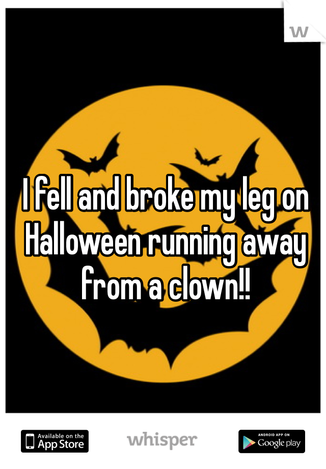 I fell and broke my leg on Halloween running away from a clown!!