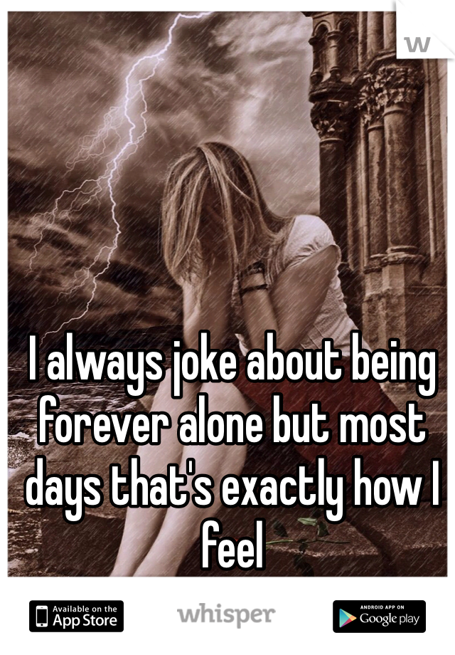 I always joke about being forever alone but most days that's exactly how I feel