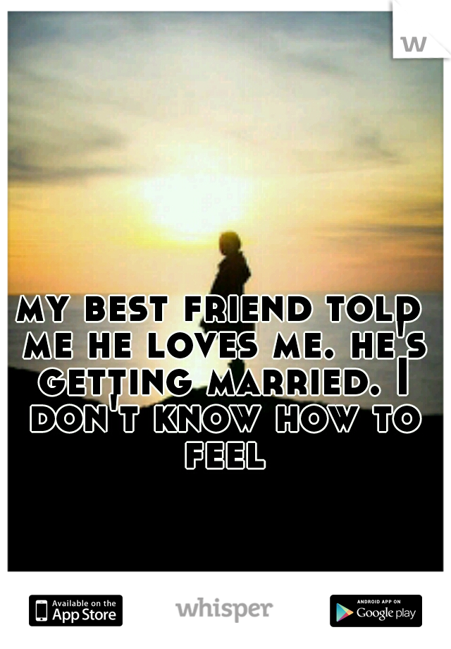 my best friend told me he loves me. he's getting married. I don't know how to feel
