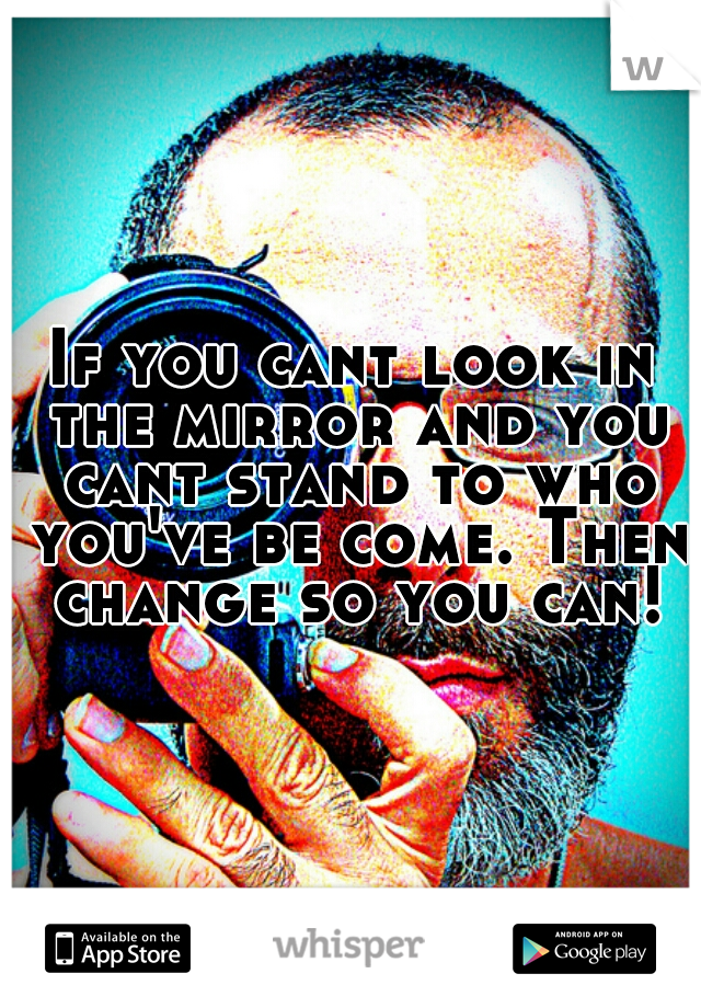 If you cant look in the mirror and you cant stand to who you've be come. Then change so you can!