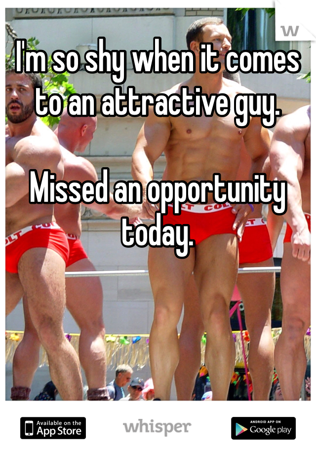 I'm so shy when it comes to an attractive guy.   Missed an opportunity today.