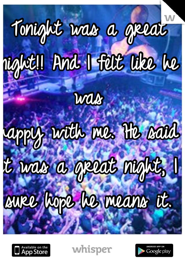 Tonight was a great  night!! And I felt like he was  happy with me. He said it was a great night, I sure hope he means it.