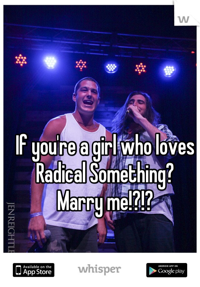 If you're a girl who loves Radical Something?  Marry me!?!?