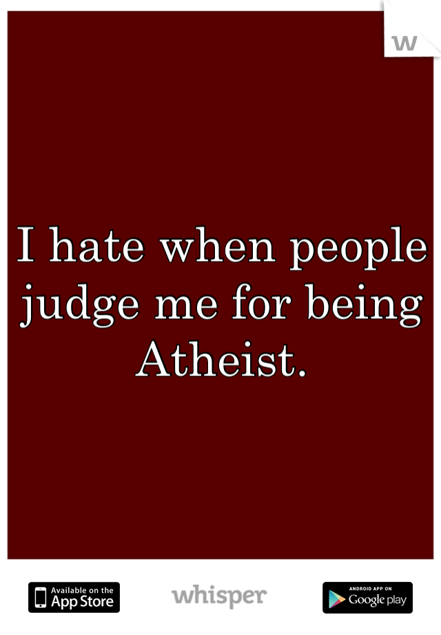I hate when people judge me for being Atheist.