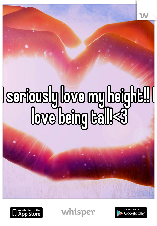 I seriously love my height!! I love being tall!<3