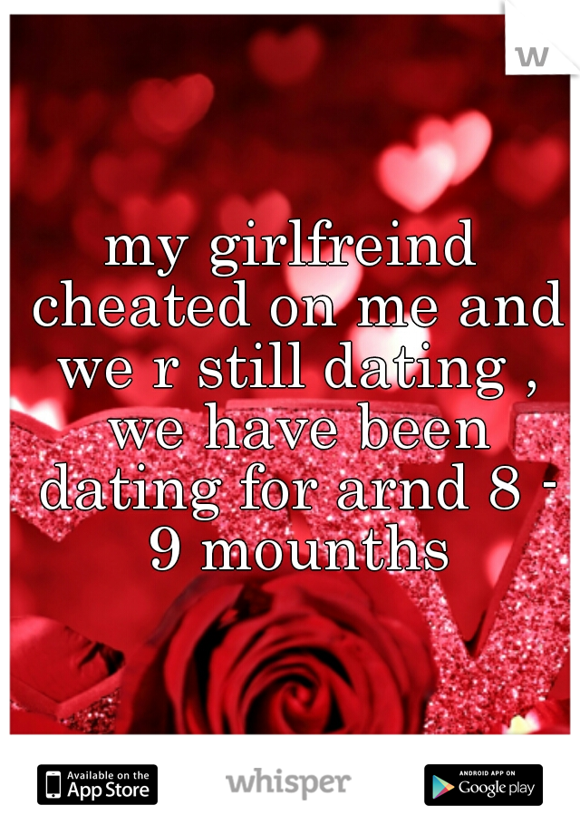 my girlfreind cheated on me and we r still dating , we have been dating for arnd 8 - 9 mounths