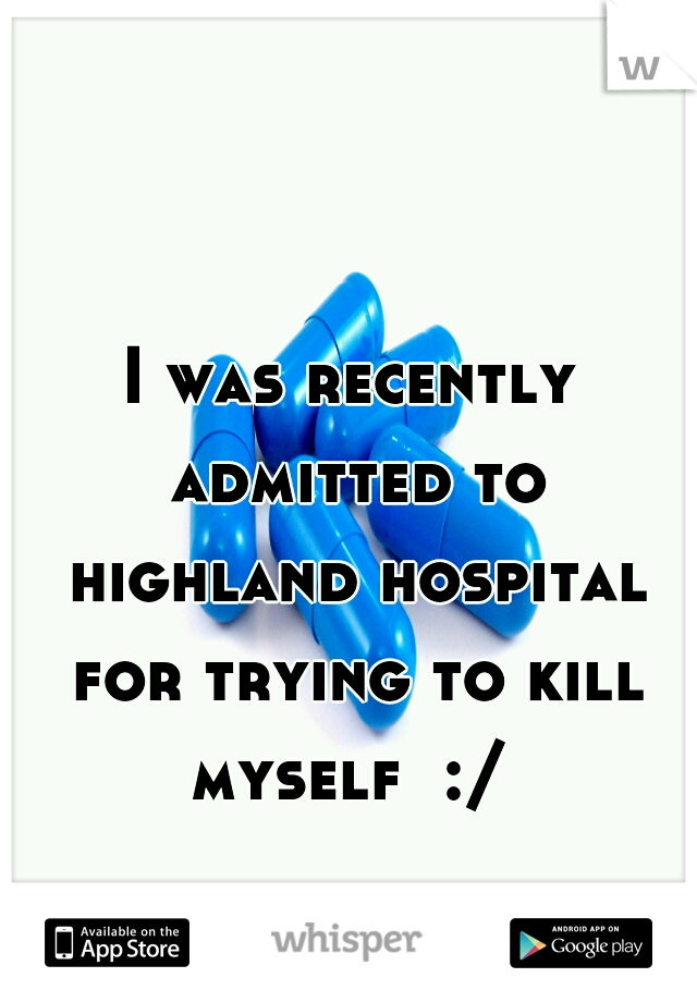 I was recently admitted to highland hospital for trying to kill myself  :/