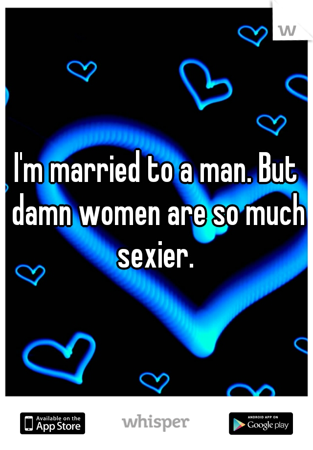I'm married to a man. But damn women are so much sexier.
