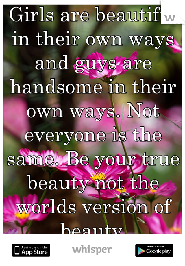 Girls are beautiful in their own ways and guys are handsome in their own ways. Not everyone is the same. Be your true beauty not the worlds version of beauty.
