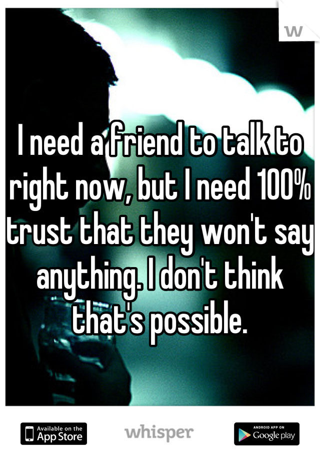 I need a friend to talk to right now, but I need 100% trust that they won't say anything. I don't think that's possible.