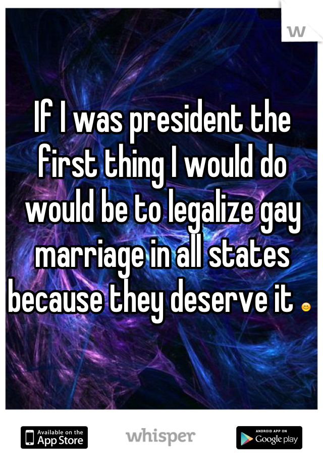 If I was president the first thing I would do would be to legalize gay marriage in all states because they deserve it 😊