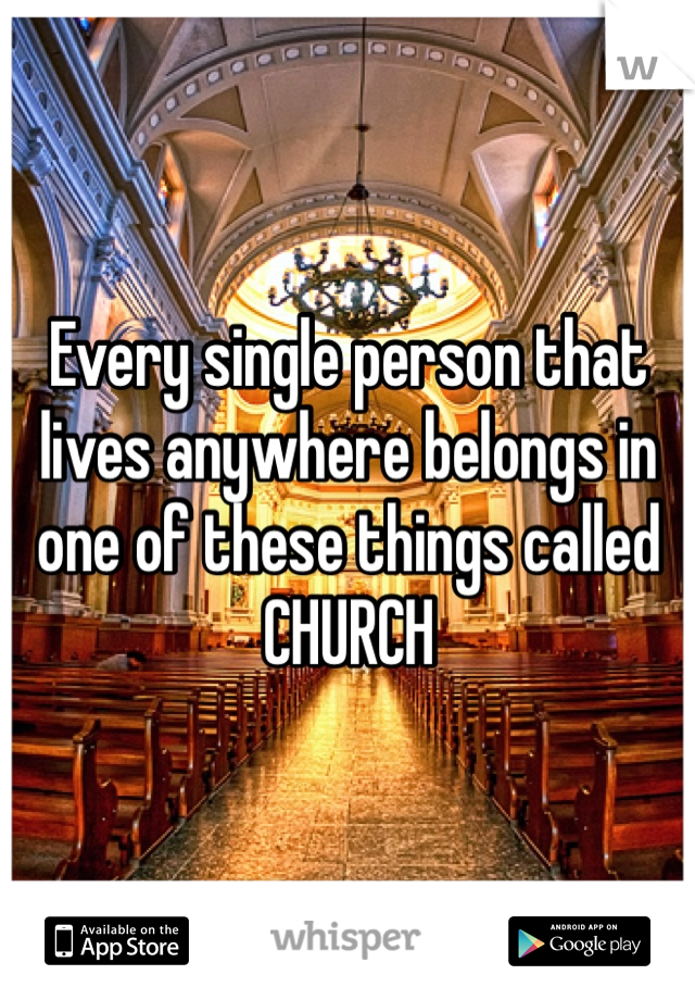 Every single person that lives anywhere belongs in one of these things called CHURCH