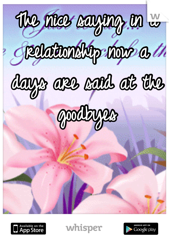 The nice saying in a relationship now a days are said at the goodbyes