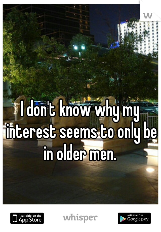 I don't know why my interest seems to only be in older men.