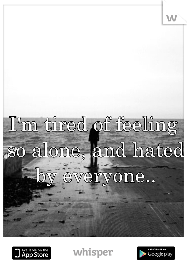 I'm tired of feeling so alone, and hated by everyone..