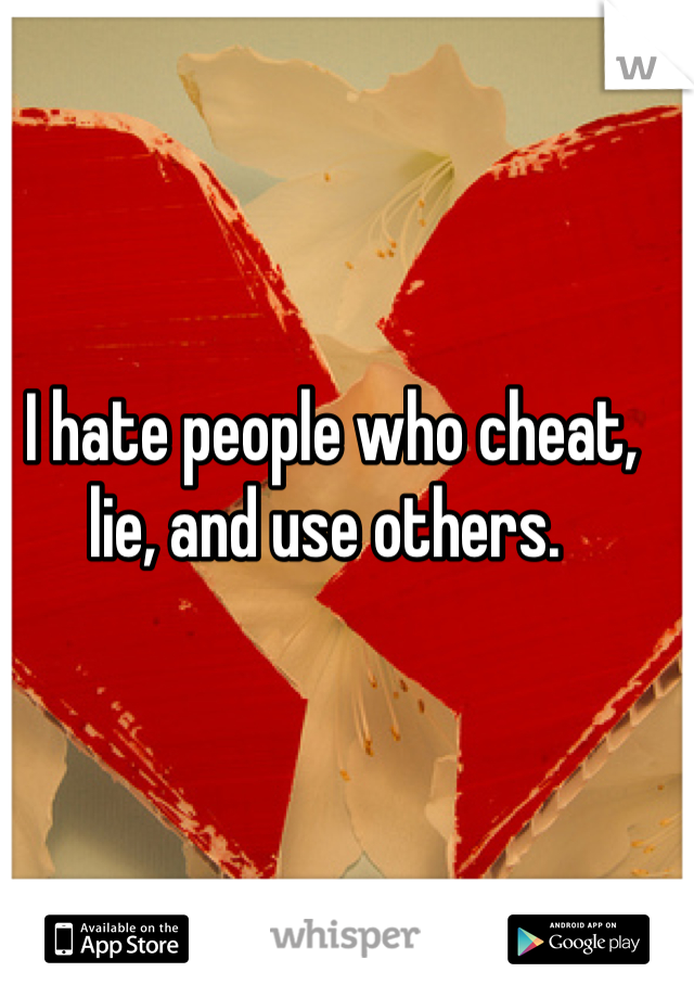 I hate people who cheat, lie, and use others.