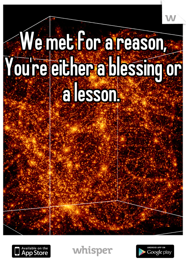 We met for a reason, You're either a blessing or a lesson.