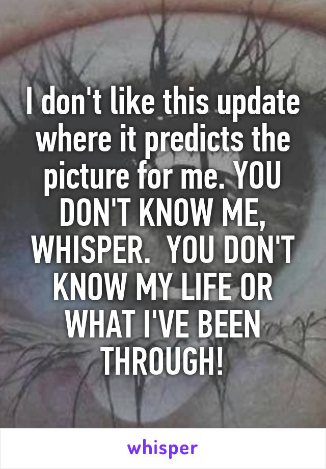 I don't like this update where it predicts the picture for me. YOU DON'T KNOW ME, WHISPER.  YOU DON'T KNOW MY LIFE OR WHAT I'VE BEEN THROUGH!