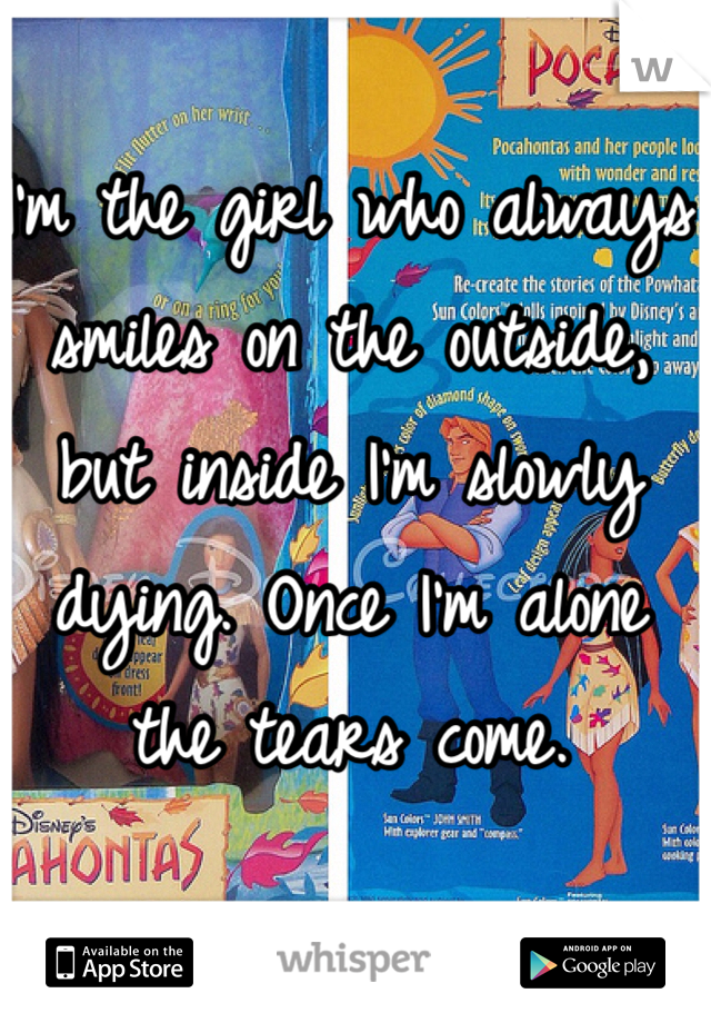 I'm the girl who always smiles on the outside, but inside I'm slowly dying. Once I'm alone the tears come.